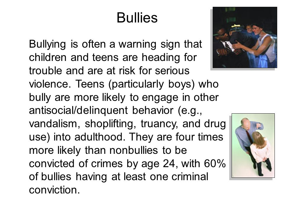 Bullies Bullying is often a warning sign that children and teens are heading for trouble and are at risk for serious violence.