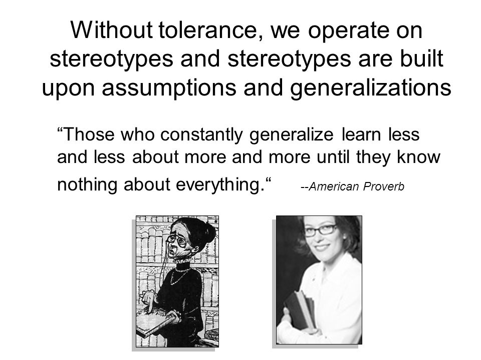 Without tolerance, we operate on stereotypes and stereotypes are built upon assumptions and generalizations Those who constantly generalize learn less and less about more and more until they know nothing about everything. --American Proverb