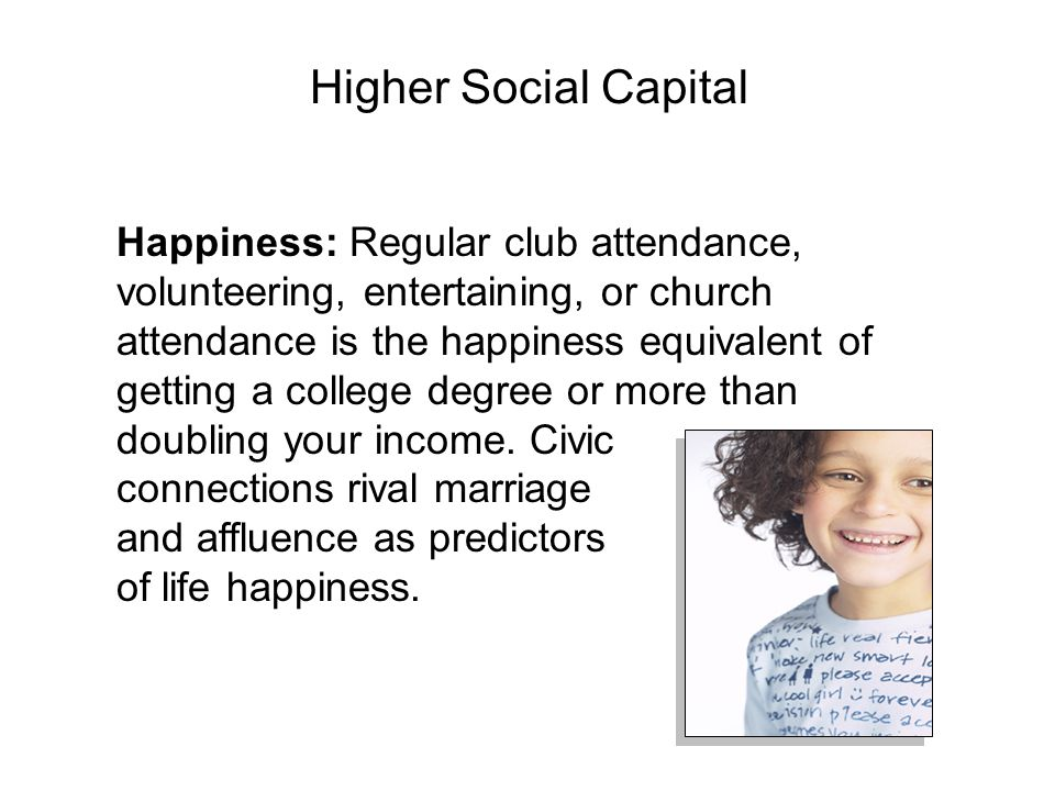Happiness: Regular club attendance, volunteering, entertaining, or church attendance is the happiness equivalent of getting a college degree or more than doubling your income.