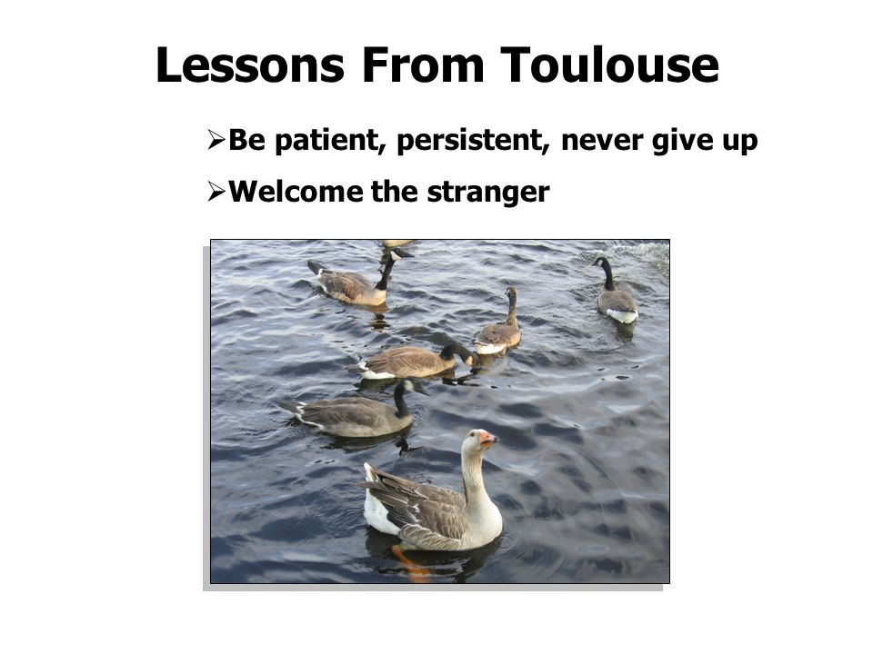 Lessons From Toulouse  Be patient, persistent, never give up  Welcome the stranger