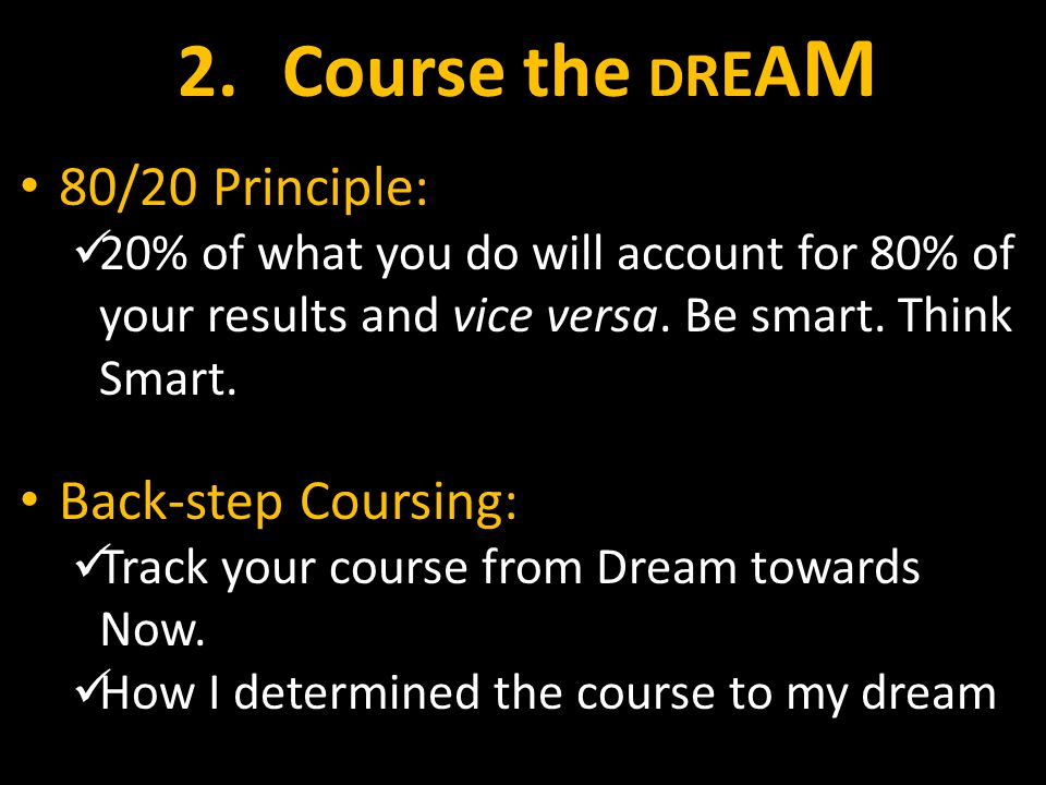 2.Course the D R E A M 80/20 Principle: 20% of what you do will account for 80% of your results and vice versa.