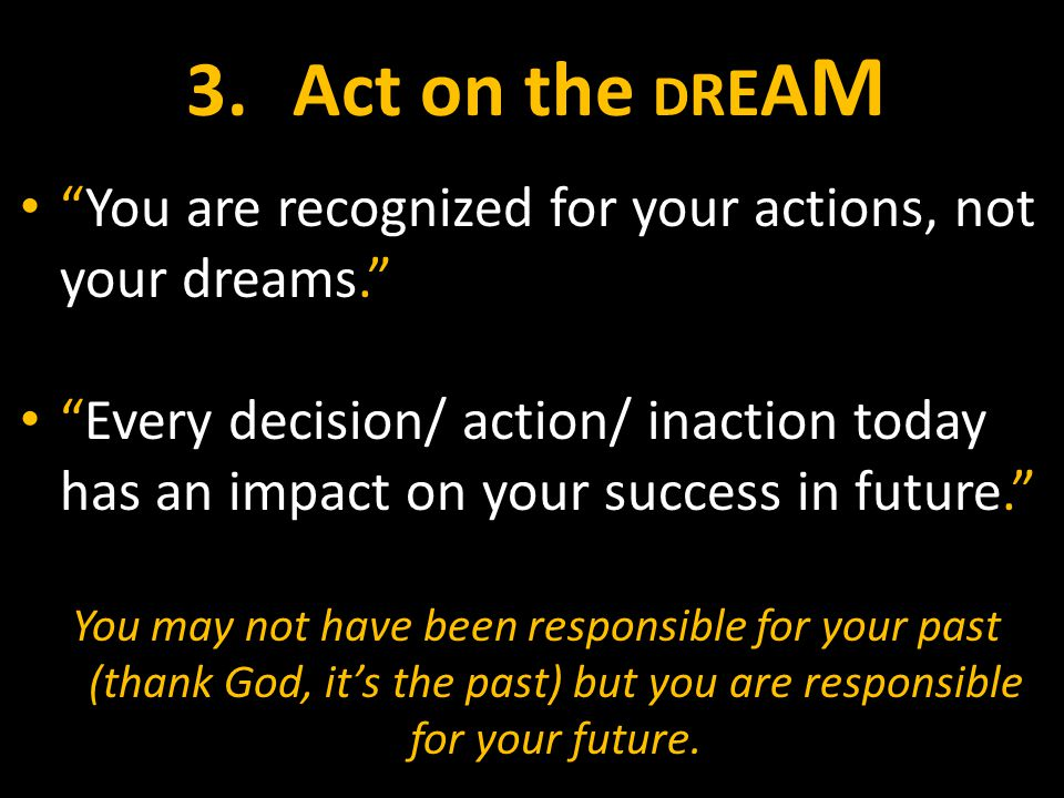 3.Act on the D R E A M You are recognized for your actions, not your dreams. Every decision/ action/ inaction today has an impact on your success in future. You may not have been responsible for your past (thank God, it's the past) but you are responsible for your future.