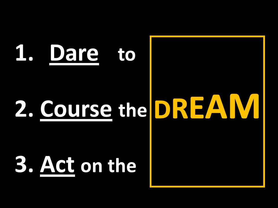 1.Dare to 2. Course the 3. Act on the