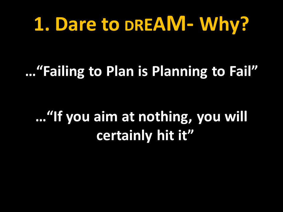 """1. Dare to D R E A M- Why? …""""Failing to Plan is Planning to Fail"""" …""""If you aim at nothing, you will certainly hit it"""""""