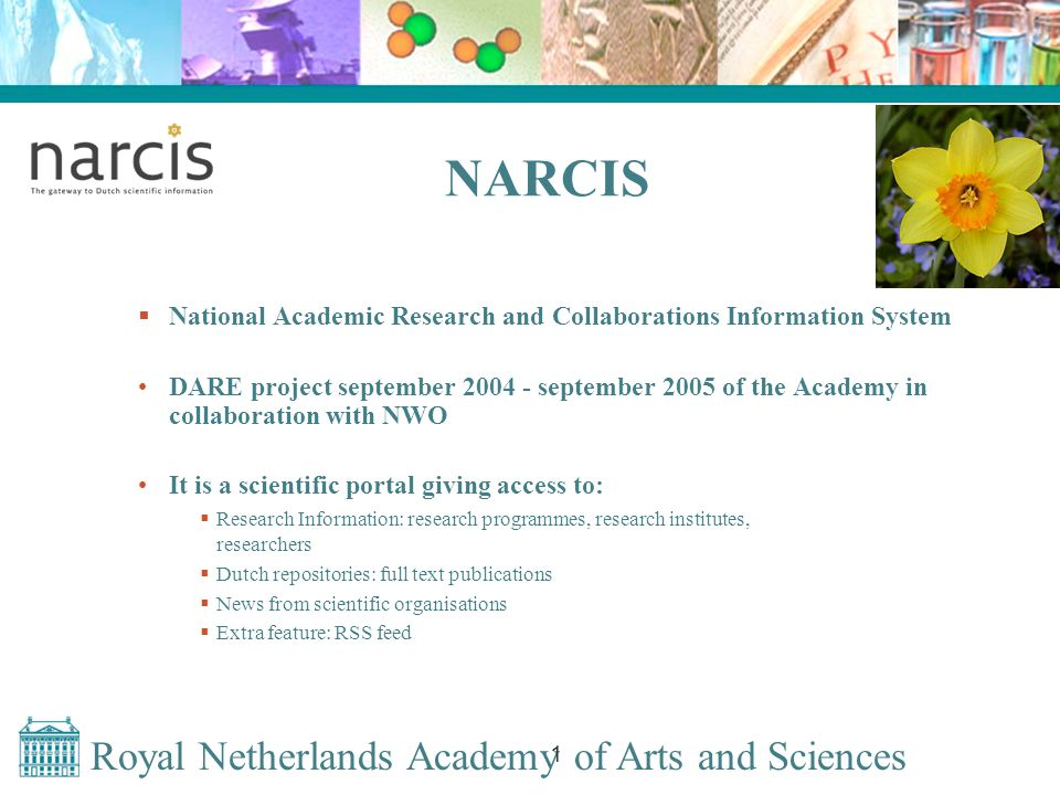 Royal Netherlands Academy of Arts and Sciences 1 NARCIS  National Academic Research and Collaborations Information System DARE project september 2004 - september 2005 of the Academy in collaboration with NWO It is a scientific portal giving access to:  Research Information: research programmes, research institutes, researchers  Dutch repositories: full text publications  News from scientific organisations  Extra feature: RSS feed