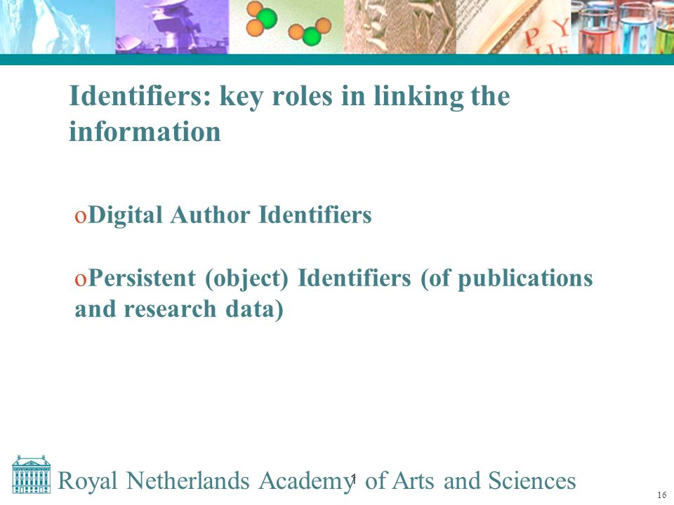 Royal Netherlands Academy of Arts and Sciences 1 Identifiers: key roles in linking the information oDigital Author Identifiers oPersistent (object) Identifiers (of publications and research data) 16