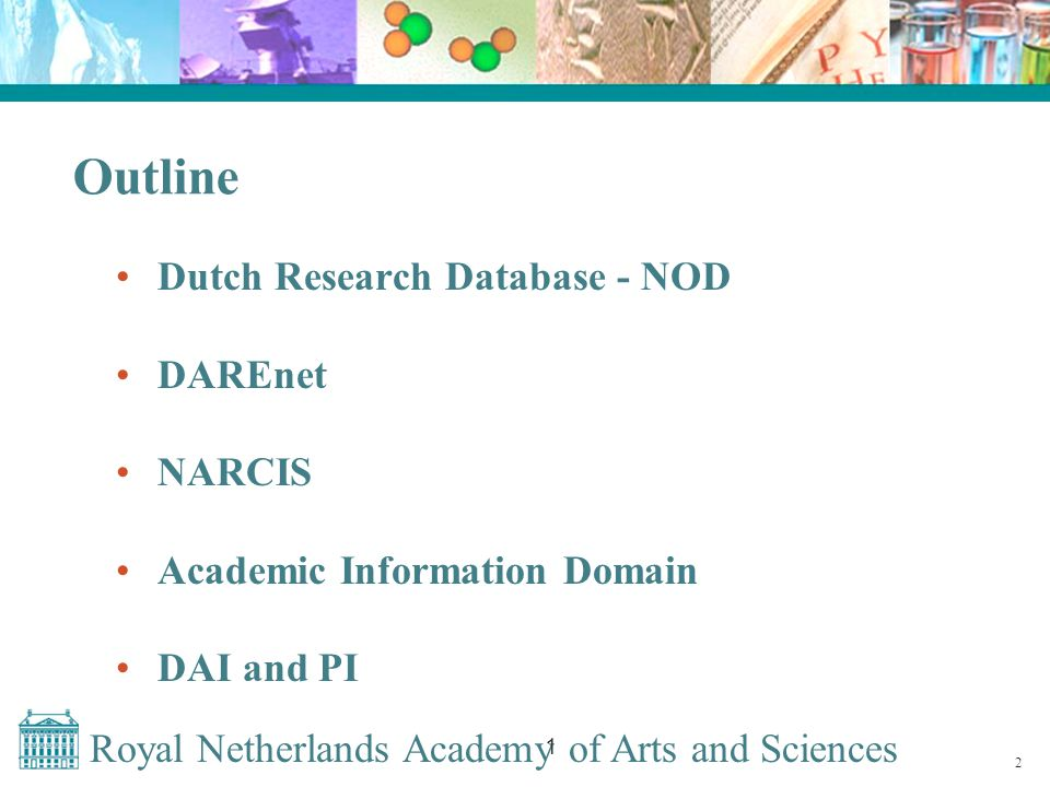 Royal Netherlands Academy of Arts and Sciences 1 Outline Dutch Research Database - NOD DAREnet NARCIS Academic Information Domain DAI and PI 2