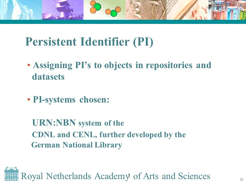 Royal Netherlands Academy of Arts and Sciences 1 Persistent Identifier (PI) Assigning PI's to objects in repositories and datasets PI-systems chosen: URN:NBN system of the CDNL and CENL, further developed by the German National Library 20