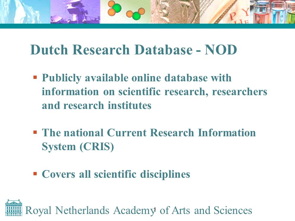 Royal Netherlands Academy of Arts and Sciences 1 Dutch Research Database - NOD  Publicly available online database with information on scientific research, researchers and research institutes  The national Current Research Information System (CRIS)  Covers all scientific disciplines