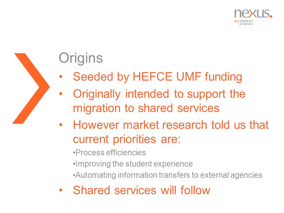 Seeded by HEFCE UMF funding Originally intended to support the migration to shared services However market research told us that current priorities are: Process efficiencies Improving the student experience Automating information transfers to external agencies Shared services will follow Origins