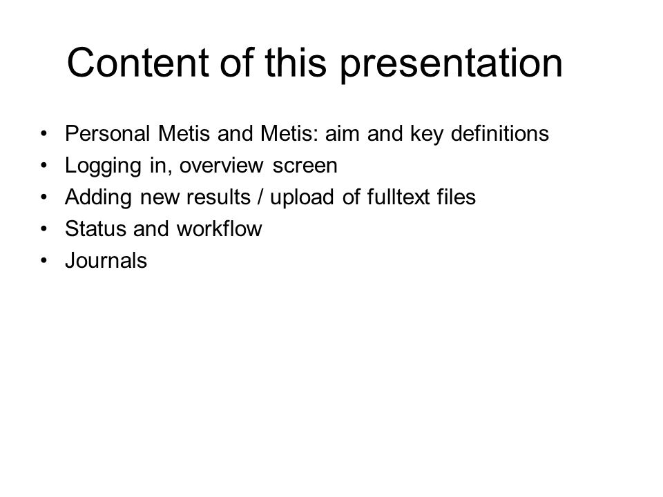Content of this presentation Personal Metis and Metis: aim and key definitions Logging in, overview screen Adding new results / upload of fulltext files Status and workflow Journals