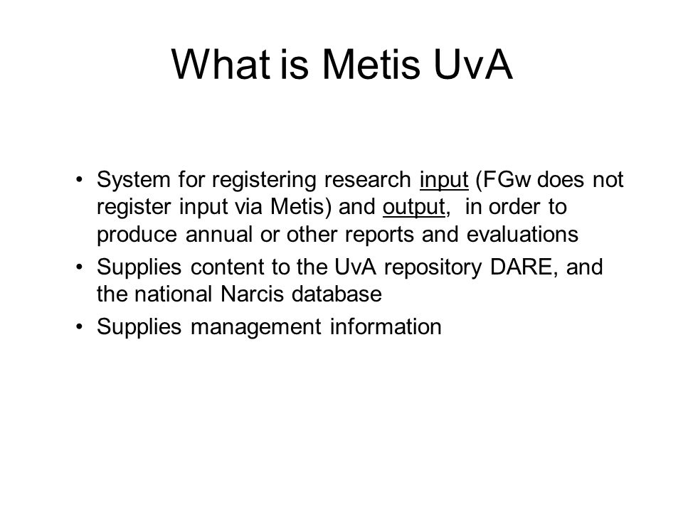 What is Metis UvA System for registering research input (FGw does not register input via Metis) and output, in order to produce annual or other reports and evaluations Supplies content to the UvA repository DARE, and the national Narcis database Supplies management information