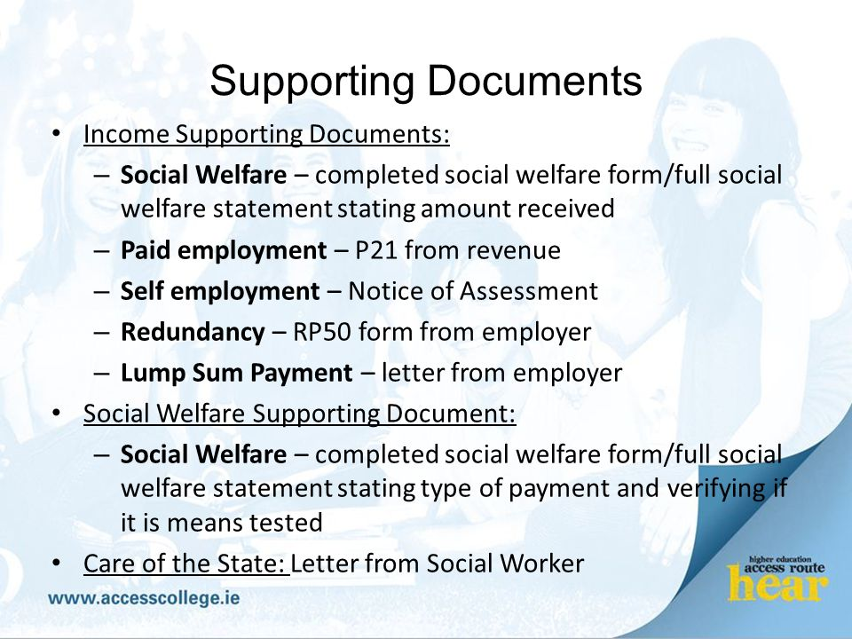 Supporting Documents Income Supporting Documents: – Social Welfare – completed social welfare form/full social welfare statement stating amount received – Paid employment – P21 from revenue – Self employment – Notice of Assessment – Redundancy – RP50 form from employer – Lump Sum Payment – letter from employer Social Welfare Supporting Document: – Social Welfare – completed social welfare form/full social welfare statement stating type of payment and verifying if it is means tested Care of the State: Letter from Social Worker