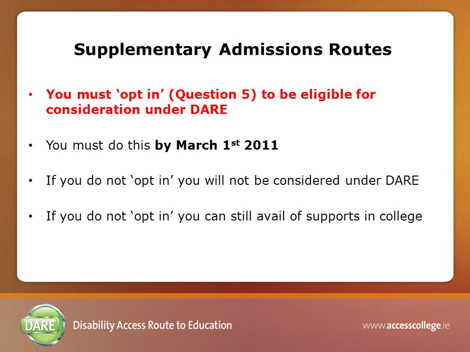 Supplementary Admissions Routes You must 'opt in' (Question 5) to be eligible for consideration under DARE You must do this by March 1 st 2011 If you do not 'opt in' you will not be considered under DARE If you do not 'opt in' you can still avail of supports in college
