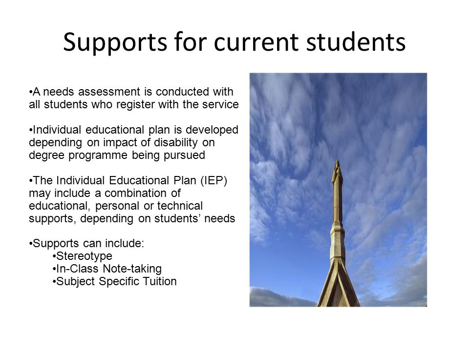 Supports for current students A needs assessment is conducted with all students who register with the service Individual educational plan is developed depending on impact of disability on degree programme being pursued The Individual Educational Plan (IEP) may include a combination of educational, personal or technical supports, depending on students' needs Supports can include: Stereotype In-Class Note-taking Subject Specific Tuition