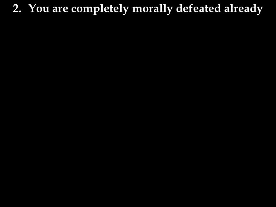 2.You are completely morally defeated already