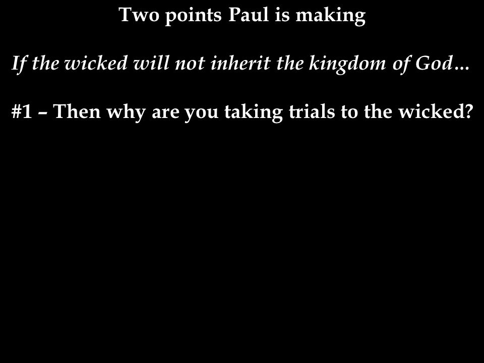 Two points Paul is making If the wicked will not inherit the kingdom of God… #1 – Then why are you taking trials to the wicked.