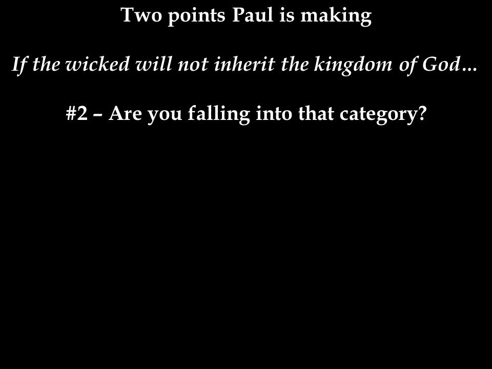 Two points Paul is making If the wicked will not inherit the kingdom of God… #2 – Are you falling into that category.