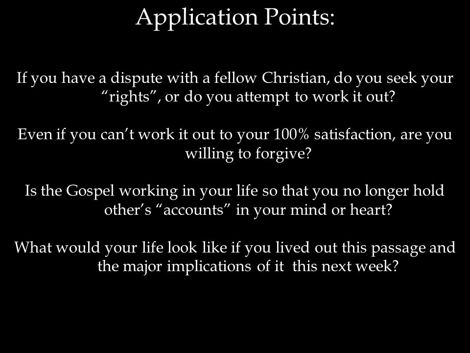 Application Points: If you have a dispute with a fellow Christian, do you seek your rights , or do you attempt to work it out.