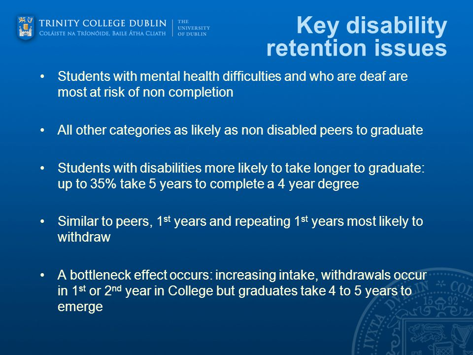 Key disability retention issues Students with mental health difficulties and who are deaf are most at risk of non completion All other categories as likely as non disabled peers to graduate Students with disabilities more likely to take longer to graduate: up to 35% take 5 years to complete a 4 year degree Similar to peers, 1 st years and repeating 1 st years most likely to withdraw A bottleneck effect occurs: increasing intake, withdrawals occur in 1 st or 2 nd year in College but graduates take 4 to 5 years to emerge