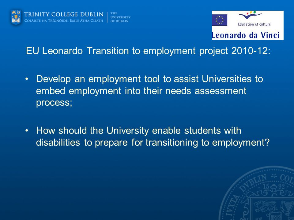 EU Leonardo Transition to employment project : Develop an employment tool to assist Universities to embed employment into their needs assessment process; How should the University enable students with disabilities to prepare for transitioning to employment