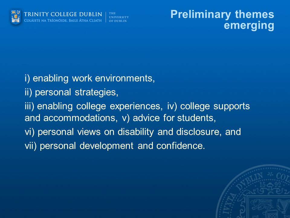Preliminary themes emerging i) enabling work environments, ii) personal strategies, iii) enabling college experiences, iv) college supports and accommodations, v) advice for students, vi) personal views on disability and disclosure, and vii) personal development and confidence.