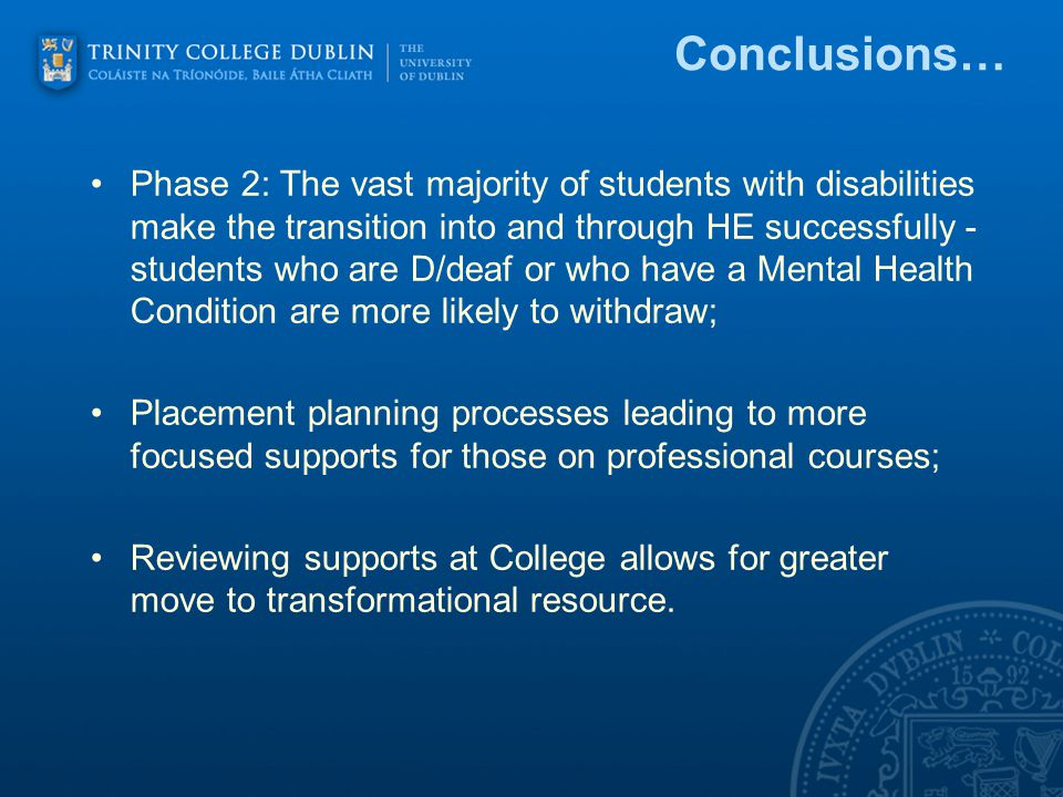 Conclusions… Phase 2: The vast majority of students with disabilities make the transition into and through HE successfully - students who are D/deaf or who have a Mental Health Condition are more likely to withdraw; Placement planning processes leading to more focused supports for those on professional courses; Reviewing supports at College allows for greater move to transformational resource.
