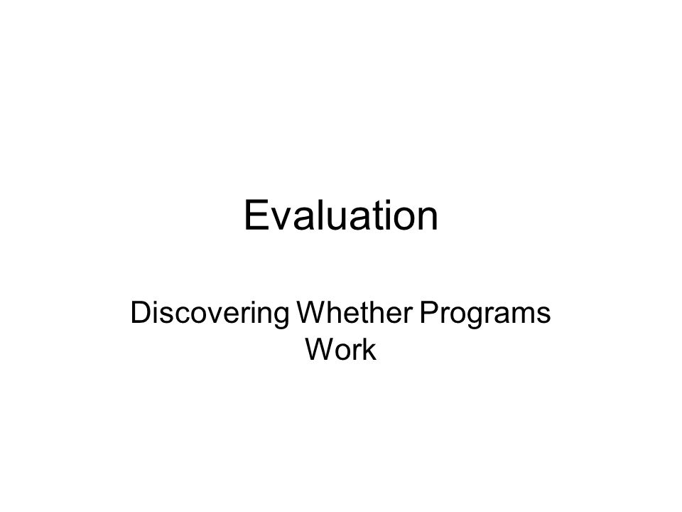 Evaluation Discovering Whether Programs Work