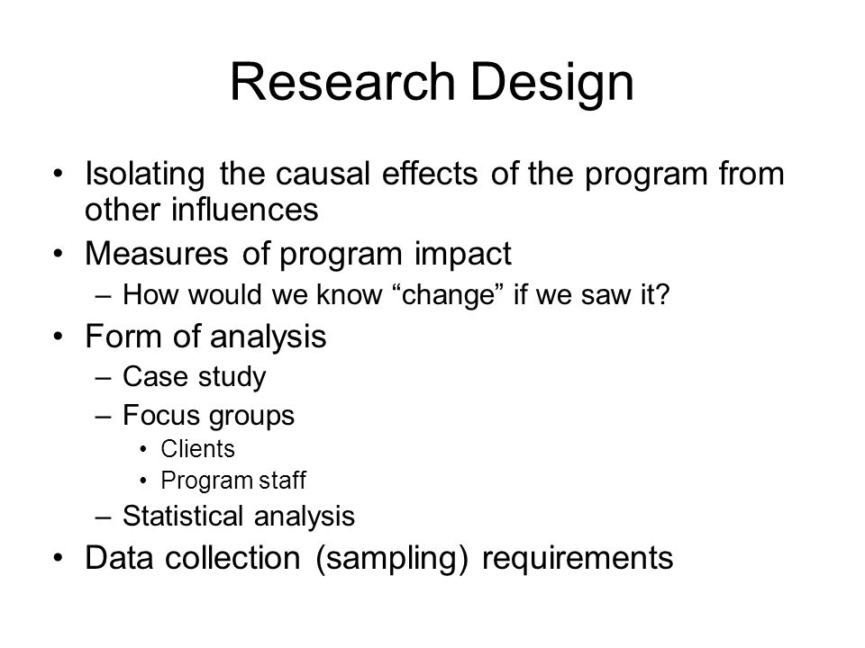 Research Design Isolating the causal effects of the program from other influences Measures of program impact –How would we know change if we saw it.