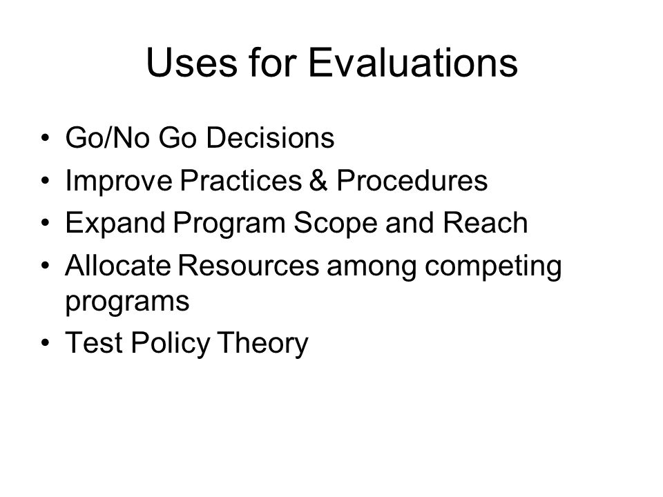 Uses for Evaluations Go/No Go Decisions Improve Practices & Procedures Expand Program Scope and Reach Allocate Resources among competing programs Test Policy Theory