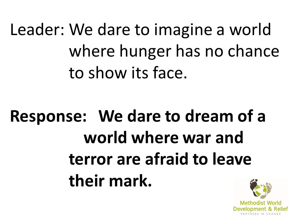 Leader:We dare to imagine a world where hunger has no chance to show its face.