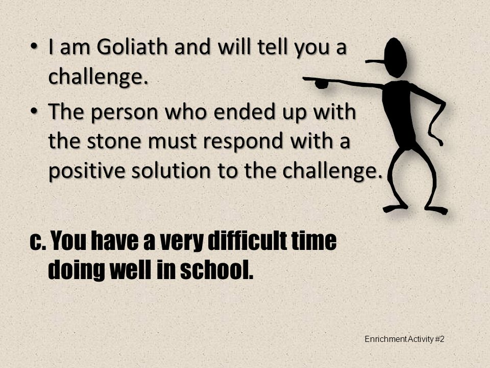 I am Goliath and will tell you a challenge. I am Goliath and will tell you a challenge. The person who ended up with the stone must respond with a pos