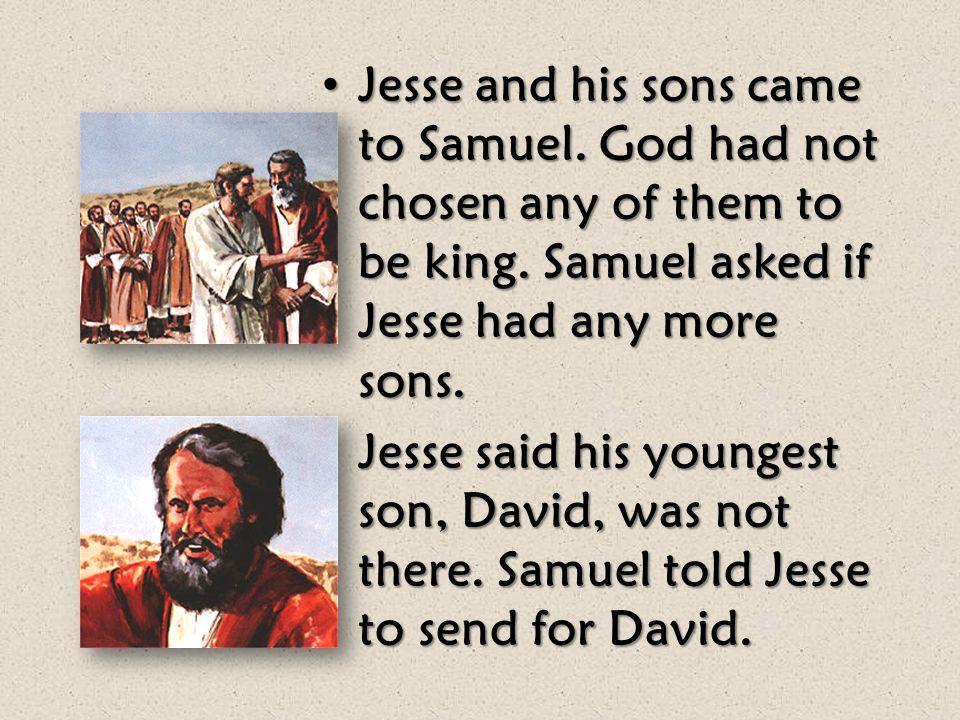 God told Samuel to go to Bethlehem. A man named Jesse lived there. One of Jesse's sons would be the next king of Israel. God told Samuel to go to Beth