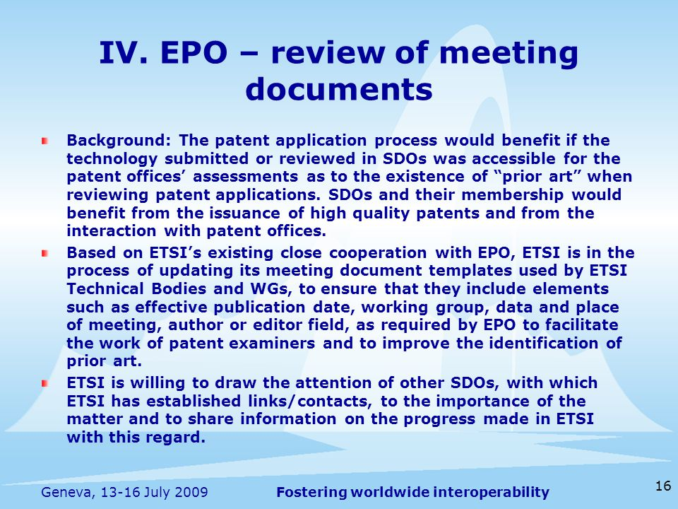 Fostering worldwide interoperability 16 Geneva, 13-16 July 2009 Background: The patent application process would benefit if the technology submitted or reviewed in SDOs was accessible for the patent offices' assessments as to the existence of prior art when reviewing patent applications.