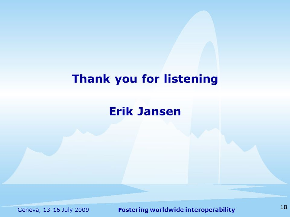 Fostering worldwide interoperability 18 Geneva, 13-16 July 2009 Thank you for listening Erik Jansen