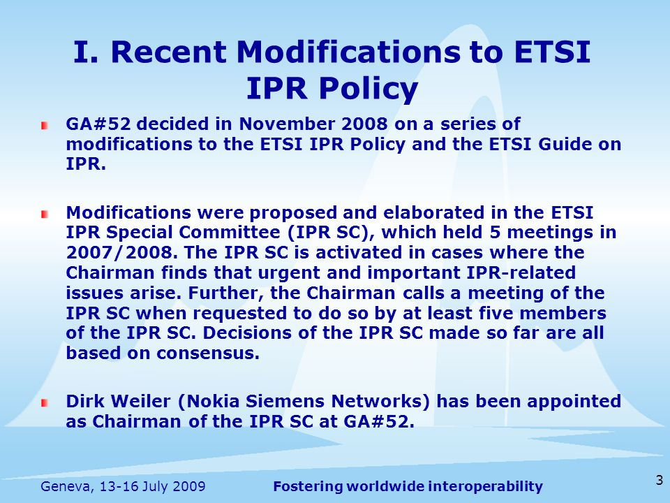 Fostering worldwide interoperability 3 Geneva, 13-16 July 2009 GA#52 decided in November 2008 on a series of modifications to the ETSI IPR Policy and the ETSI Guide on IPR.