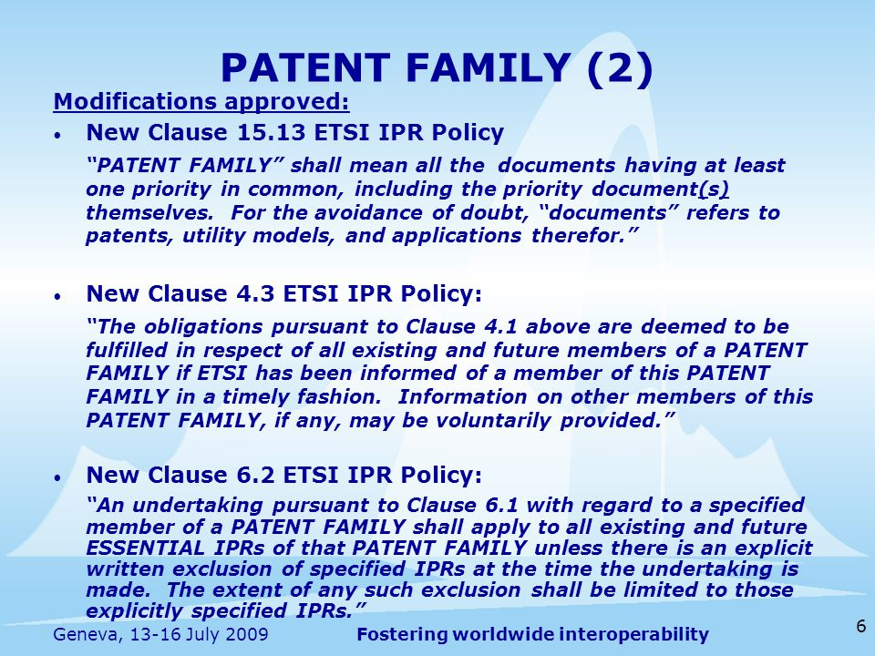 Fostering worldwide interoperability 6 Geneva, 13-16 July 2009 Modifications approved: New Clause 15.13 ETSI IPR Policy PATENT FAMILY shall mean all the documents having at least one priority in common, including the priority document(s) themselves.