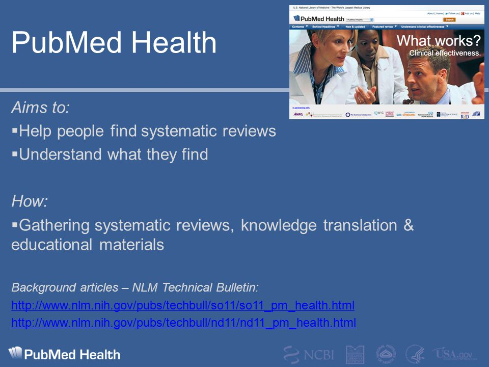 PubMed Health Aims to:  Help people find systematic reviews  Understand what they find How:  Gathering systematic reviews, knowledge translation &