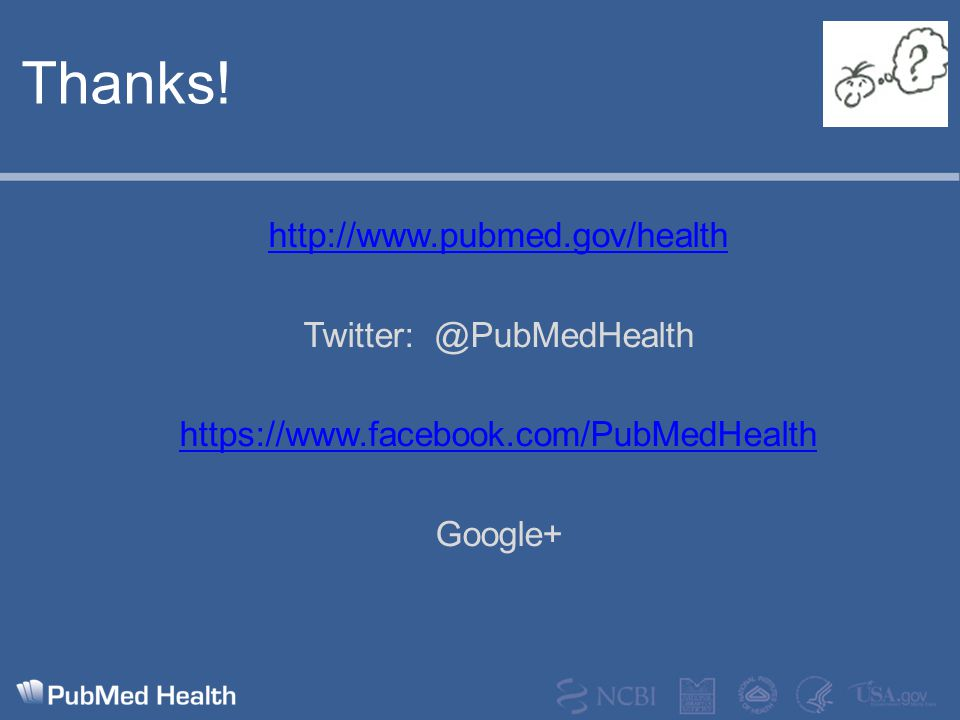 Thanks! http://www.pubmed.gov/health Twitter: @PubMedHealth https://www.facebook.com/PubMedHealth Google+