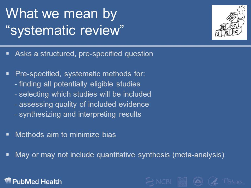 "What we mean by ""systematic review""  Asks a structured, pre-specified question  Pre-specified, systematic methods for: - finding all potentially eli"