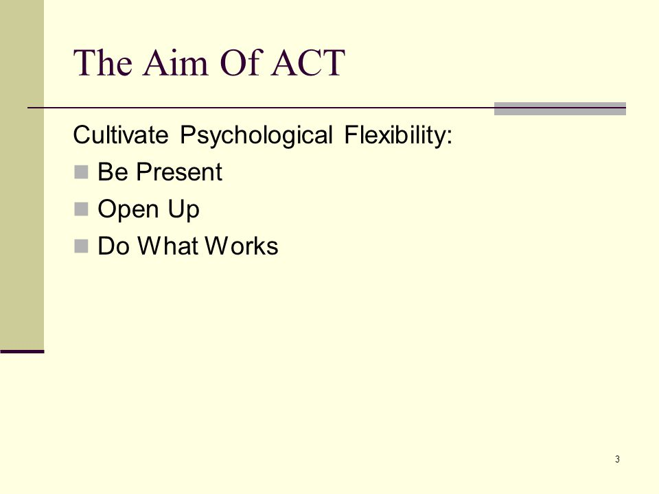 3 The Aim Of ACT Cultivate Psychological Flexibility: Be Present Open Up Do What Works
