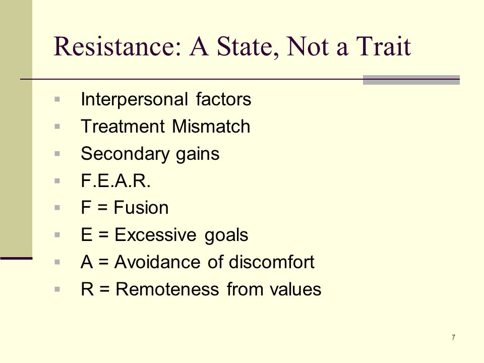 Resistance: A State, Not a Trait  Interpersonal factors  Treatment Mismatch  Secondary gains  F.E.A.R.