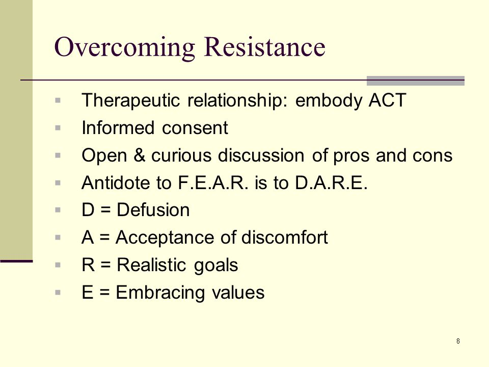 Overcoming Resistance  Therapeutic relationship: embody ACT  Informed consent  Open & curious discussion of pros and cons  Antidote to F.E.A.R.