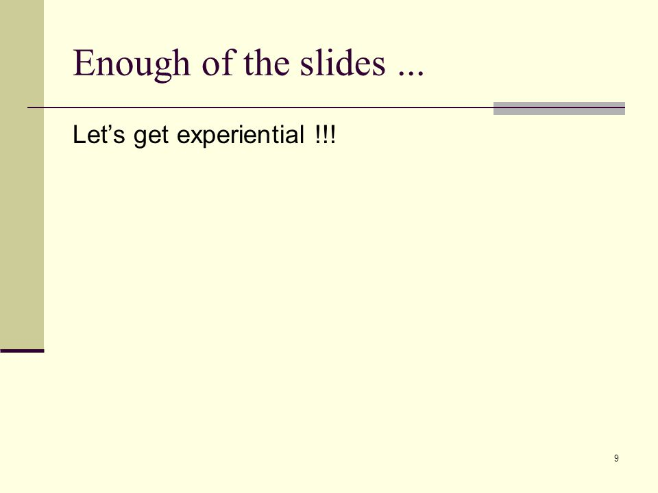 Enough of the slides... Let's get experiential !!! 9