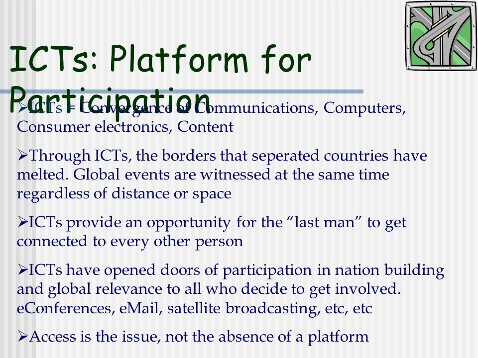 ICTs: Platform for Participation  ICTs = Convergence of Communications, Computers, Consumer electronics, Content  Through ICTs, the borders that seperated countries have melted.