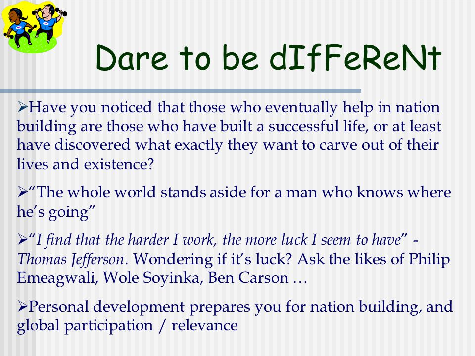 Dare to be dIfFeReNt  Have you noticed that those who eventually help in nation building are those who have built a successful life, or at least have discovered what exactly they want to carve out of their lives and existence.