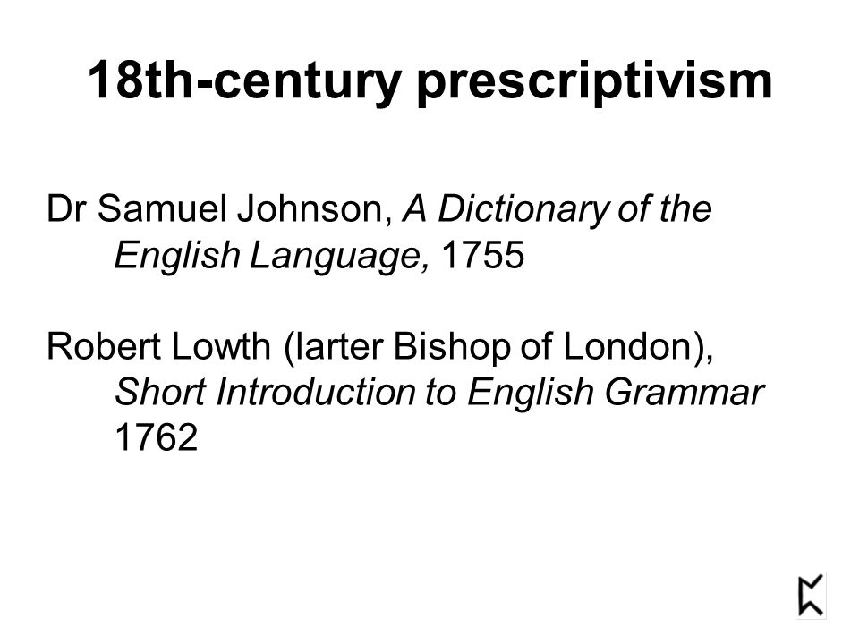 18th-century prescriptivism Dr Samuel Johnson, A Dictionary of the English Language, 1755 Robert Lowth (larter Bishop of London), Short Introduction t