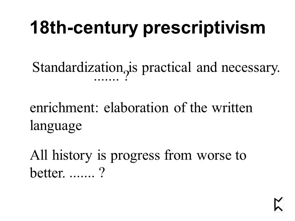 18th-century prescriptivism Standardization is practical and necessary. All history is progress from worse to better........ ? enrichment: elaboration