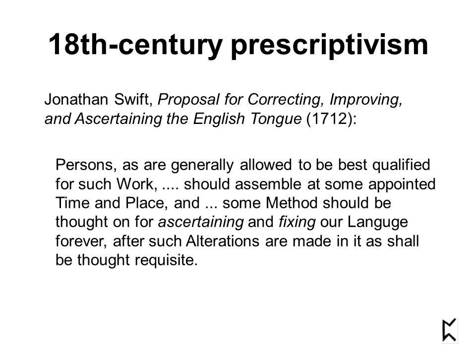 18th-century prescriptivism Jonathan Swift, Proposal for Correcting, Improving, and Ascertaining the English Tongue (1712): Persons, as are generally