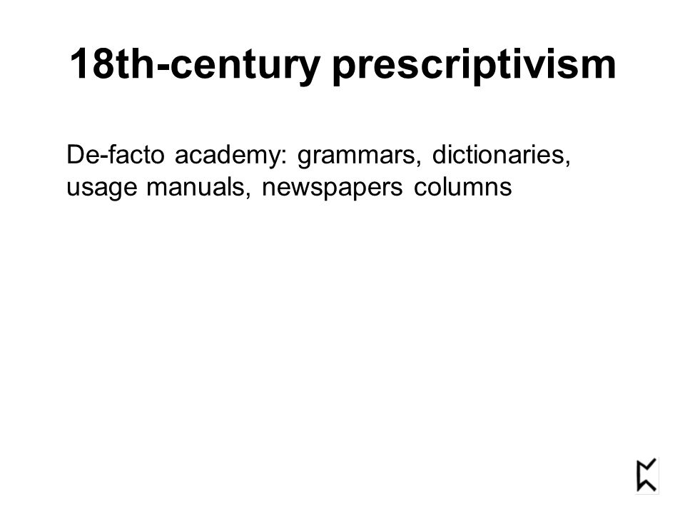 18th-century prescriptivism De-facto academy: grammars, dictionaries, usage manuals, newspapers columns